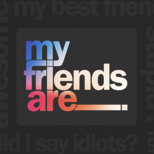 My Friends Are ___.