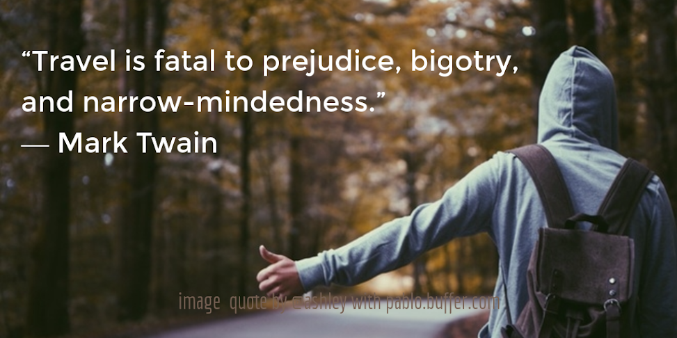 Travel is fatal to prejudice, bigotry, and narrow-mindedness. -- Mark Twain.