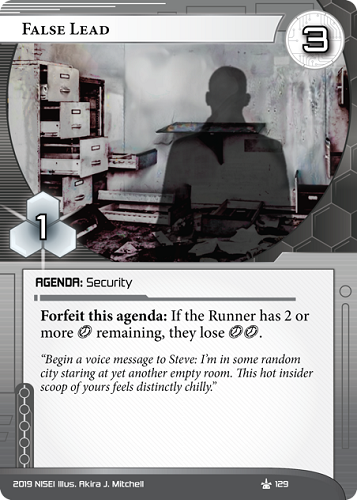 """False Lead NEUTRAL AGENDA: Security 3/1. Forfeit this agenda: If the Runner has 2 or more [click] remaining, they lose [click][click]. """"Begin a voice message to Steve: I'm in some random city staring at yet another empty room. This hot insider scoop of yours feels distinctly chilly."""" Illus. Akira J. Mitchell"""