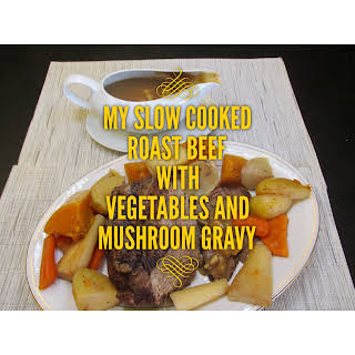 My Slow Cooked Roast Beef with Vegetables and Mushroom Gravy.