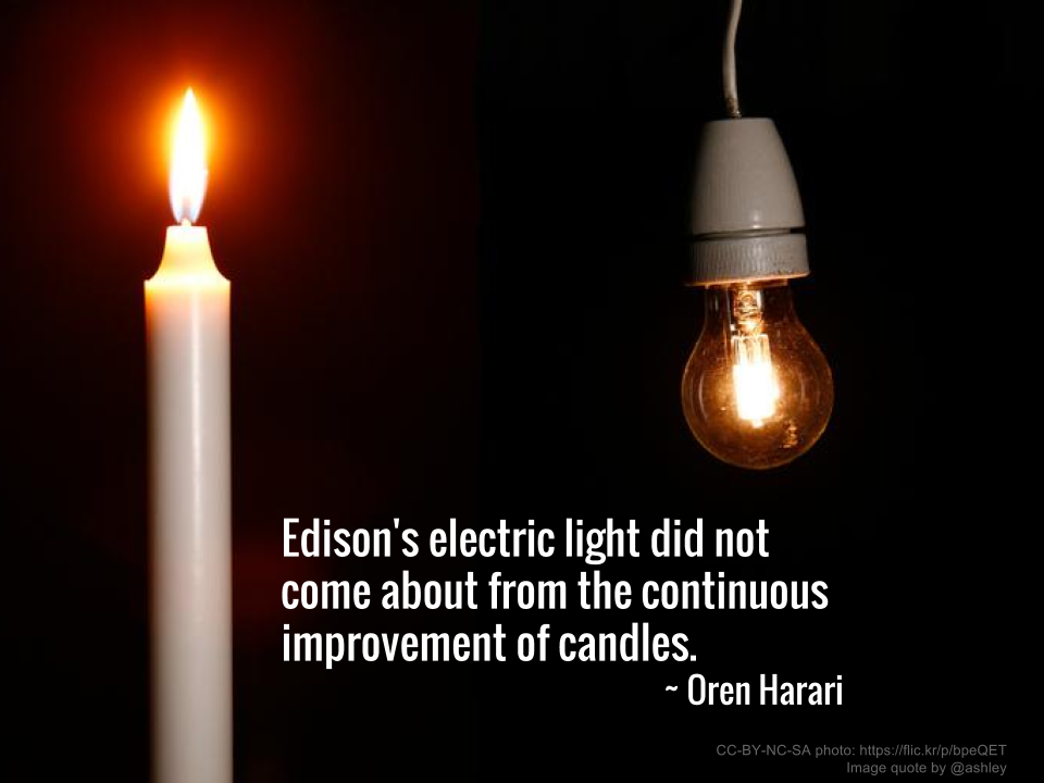 Edison's electric light did not come about from the continuous improvement of candles. ~ Oren Harari