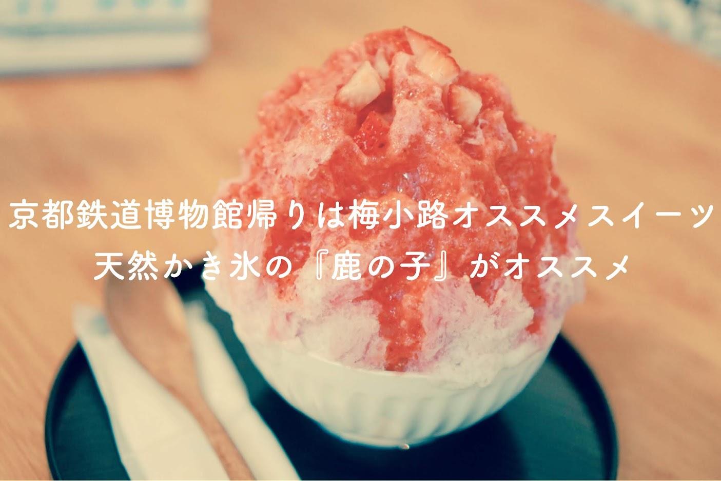 京都鉄道博物館帰りは梅小路オススメスイーツ、天然かき氷の『鹿の子』がオススメ