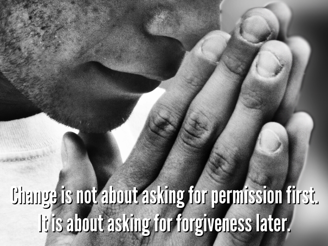 Change is not about asking for permission first. It is about asking for forgiveness later.