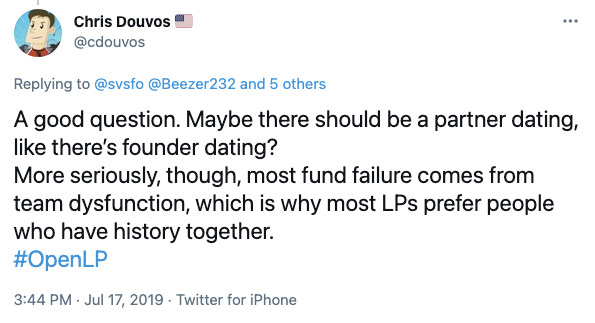 Chris Douvos Tweet: A good question. Maybe there should be a partner dating, like there's founder dating? More seriously, though, most fund failure comes from team dysfunction, which is why most LPs prefer people who have history together. #OpenLP