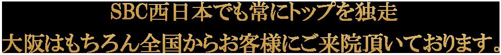 SBC西日本でも常にトップを独走 大阪はもちろん全国からお客様にご来院頂いております。