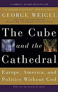 THE CUBE AND THE CATHEDRAL: EUROPE, AMERICA AND POLITICS WITHOUT GOD