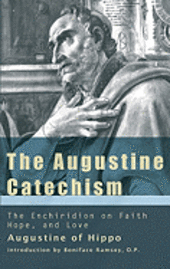 THE AUGUSTINE CATECHISM: THE ENCHIRIDION ON FAITH, HOPE AND CHARITITY