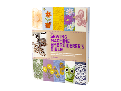 The Sewing Machine Embroiderer's Bible: Get the Most from Your Embroidery Machine