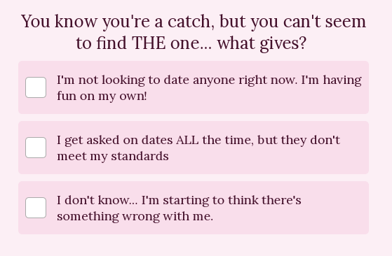 "Quiz question ""You know you're a catch, but you can't seem to find the one...what gives??"