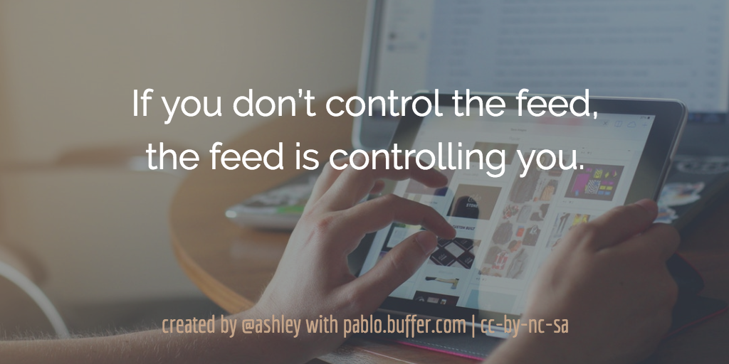 If you don't control the feed, the feed is controlling you.