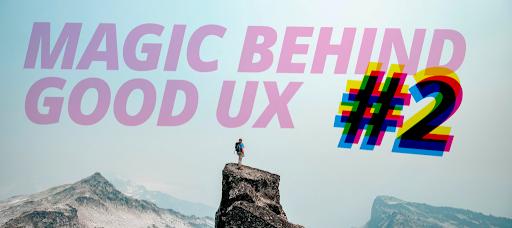 The magic behind good UX #2