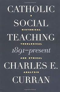 CATHOLIC SOCIAL TEACHING 1891 - PRESENT A HISTORICAL THEOLOGICAL AND ETHICAL ANALYSIS