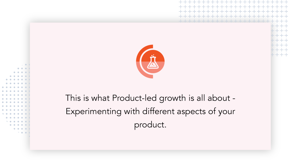 Product-led growth is all about experimenting with different aspects of your product