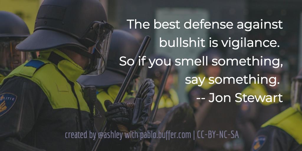The best defense against bullshit is vigilance. So if you smell something, say something. -- Jon Stewart