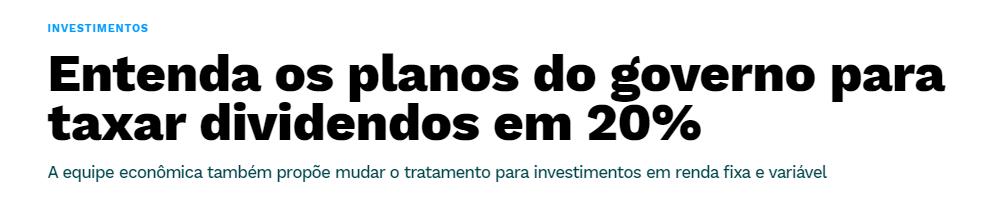 """Print de manchete: """"Entenda os planos do governo para taxar dividendos em 20%. A equipe econômica também propõe mudar o tratamento para investimentos em renda fixa e variável."""""""