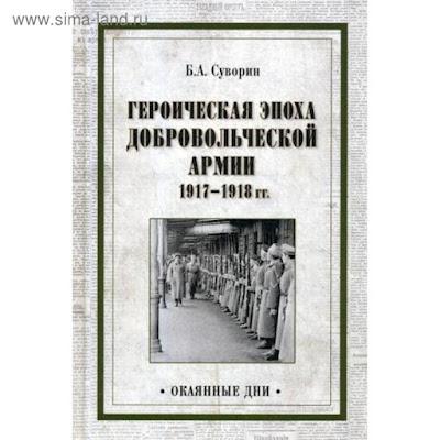 Героическая эпоха Добровольческой армии 1917- 1918 гг. Суворин Б.А.
