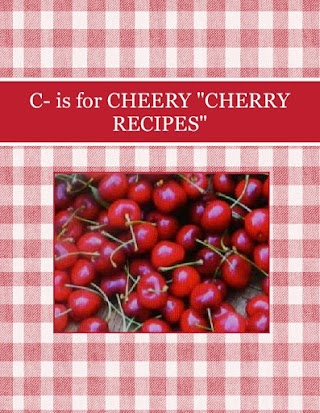 "C- is for  CHEERY  ""CHERRY RECIPES"""