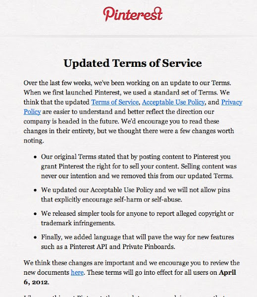 """Photo: Pinterest Changes its TOS to Comply with Photographer Demands  I received an email this morning from Pinterest that focused on the changes to their TOS (Terms of Service). The new changes should ease many photographers minds. Pinterest is a unique """"social"""" sharing service that has the potential to help you drive large amounts of traffic to your website, which in my mind, is a good thing.  Here are some of the updated changes to the TOS:  - Our original Terms stated that by posting content to Pinterest you grant Pinterest the right for to sell your content. Selling content was never our intention and we removed this from our updated Terms.  - We updated our Acceptable Use Policy and we will not allow pins that explicitly encourage self-harm or self-abuse.  - We released simpler tools for anyone to report alleged copyright or trademark infringements.  - Finally, we added language that will pave the way for new features such as a Pinterest API and Private Pinboards.  Understanding the value of """"exposure"""" over protecting ones rights is important, but we live in a very different photography industry today then we did 5 years ago. When you get """"advice"""" on subjects like Pinterest, be sure to take into account the source of that information. Many photographers are still living in the past...in an industry that does not exist any more.  That being said, not every network is for every photographer and not every business model will benefit from focusing on social exposure exposure or web traffic. Find out what works for you."""