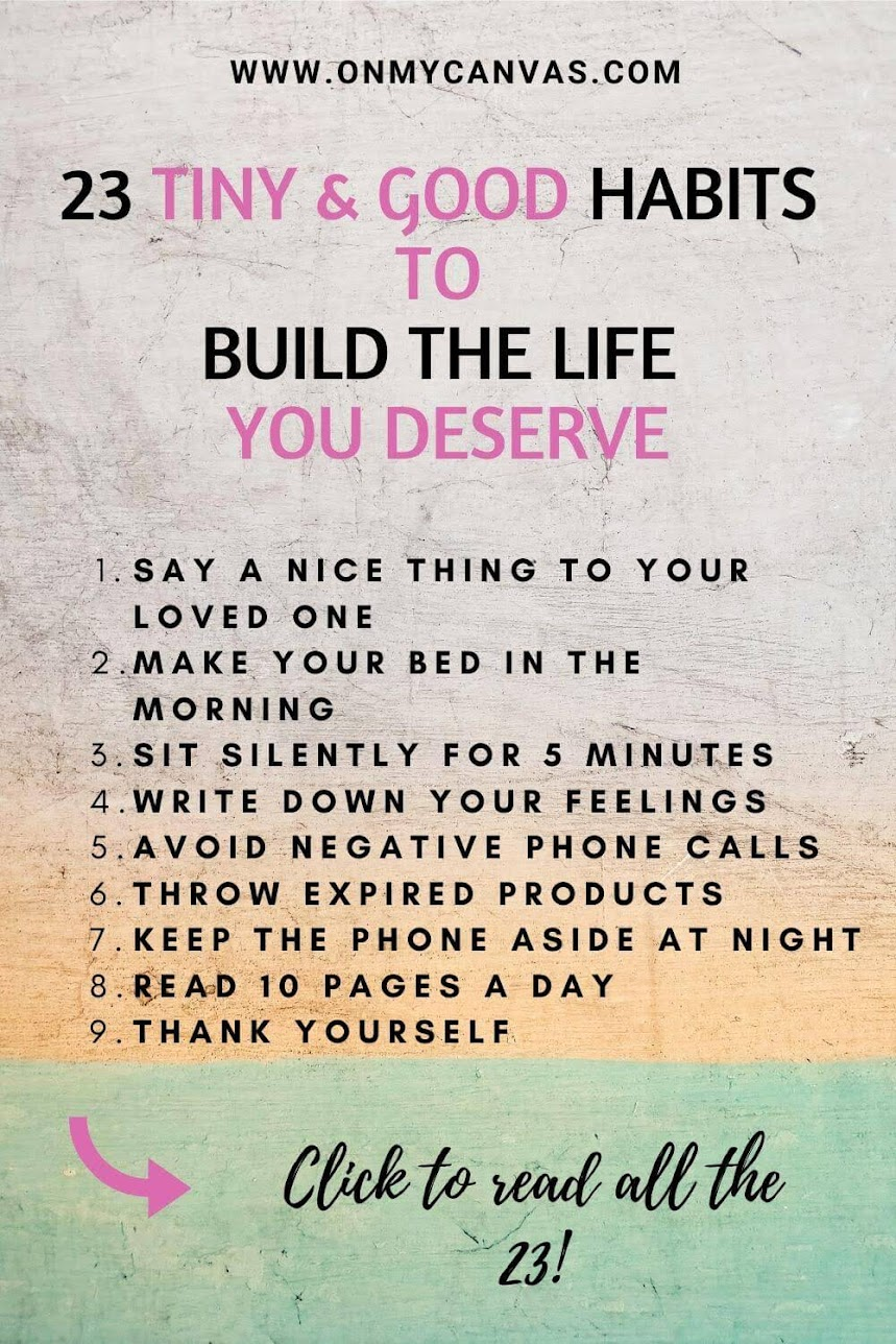 Practice these 23 tiny and good habits to build the life you deserve. Start small.  small habits to change your life | tiny habits | daily good habits list | good habits to start in 2020 | good habits for life | good habits to have | best habits to have | good daily habits | incremental change | atomic change | building good habits for life | best habits for life | Think right #personalgrowth #personaldevelopment #selfhelp #lifelessons  #lifeinspiration #happiness #livingbetter #life