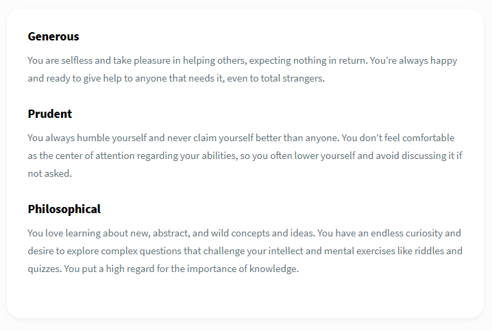 Personality test result interpretation in Dreamtalent, showing detailed personal descriptions. Generous: You are selfless and take pleasure in helping others, expecting nothing in return. You're always happy and ready to give help to anyone that needs it, even to total strangers. Prudent: You always humble yourself and never claim yourself better than anyone. You don't feel comfortable as the center of attention regarding your abilities, so you often lower yourself and avoid discussing it if not asked. Philosophical: You love learning about new, abstract, and wild concepts and ideas. You have an endless curiosity and desire to explore complex questions that challenge your intellect and mental exercises like riddles and quizzes. You put a high regard for the importance of knowledge.
