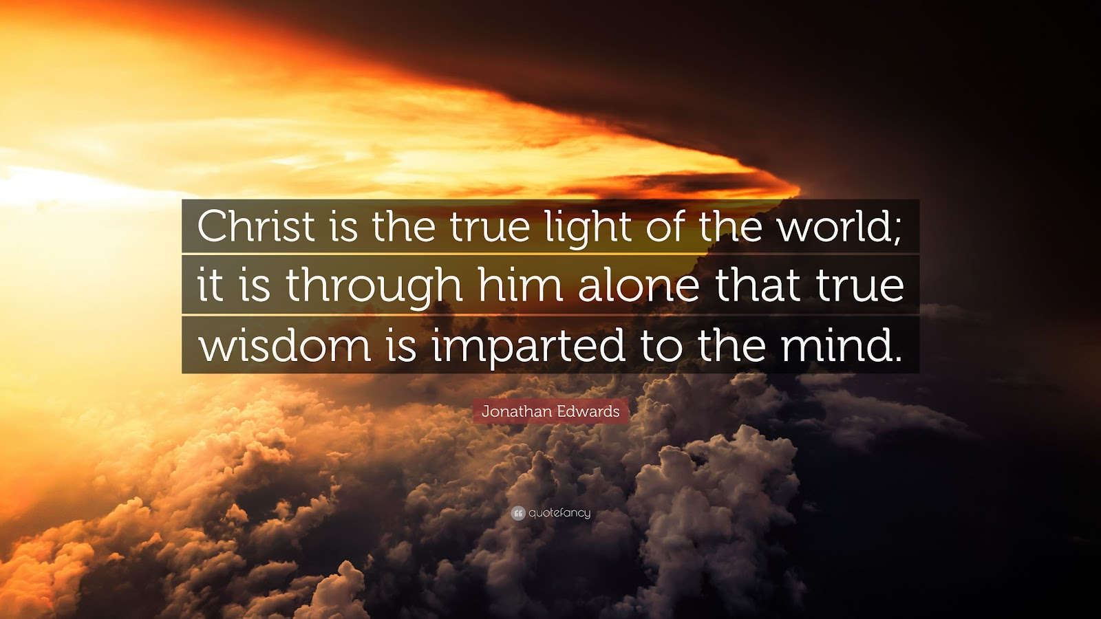 """Jonathan Edwards Quote: """"Christ is the true light of the world; it is through him alone that ..."""