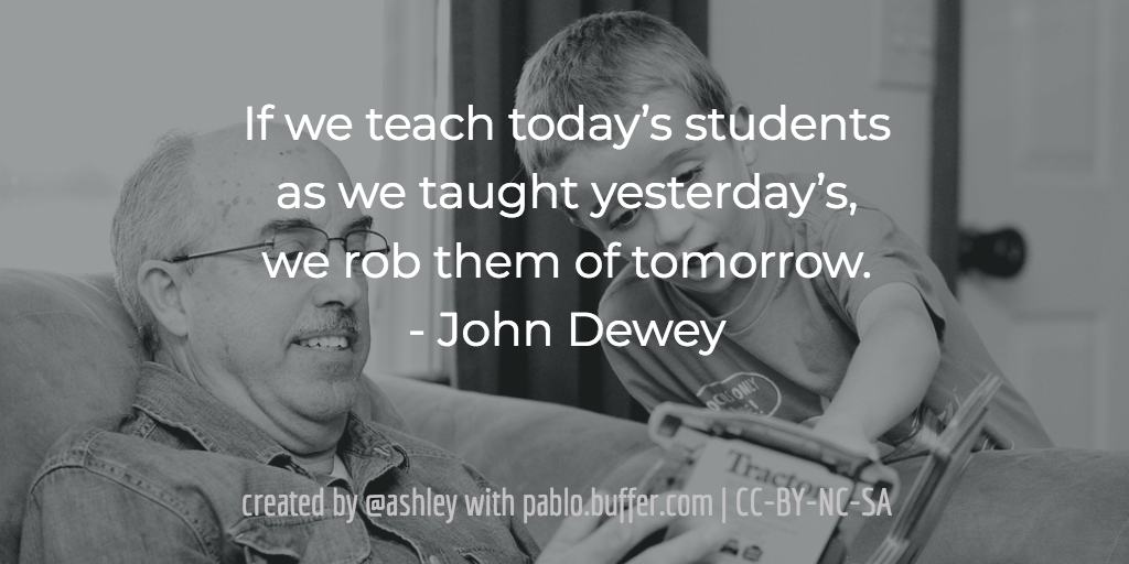If we teach today's students as we taught yesterday's, we rob them of tomorrow. -- John Dewey