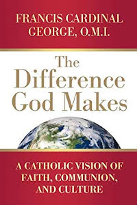 THE DIFFERENCE GOD MAKES: A CATHOLIC VISION OF FAITH, COMMUNION AND CULTURE