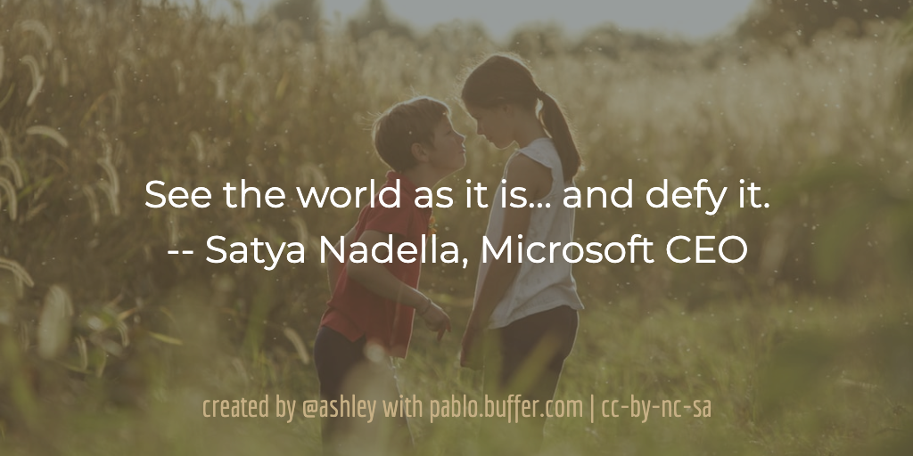 See the world as it is… and defy it. -- Satya Nadella, Microsoft CEO