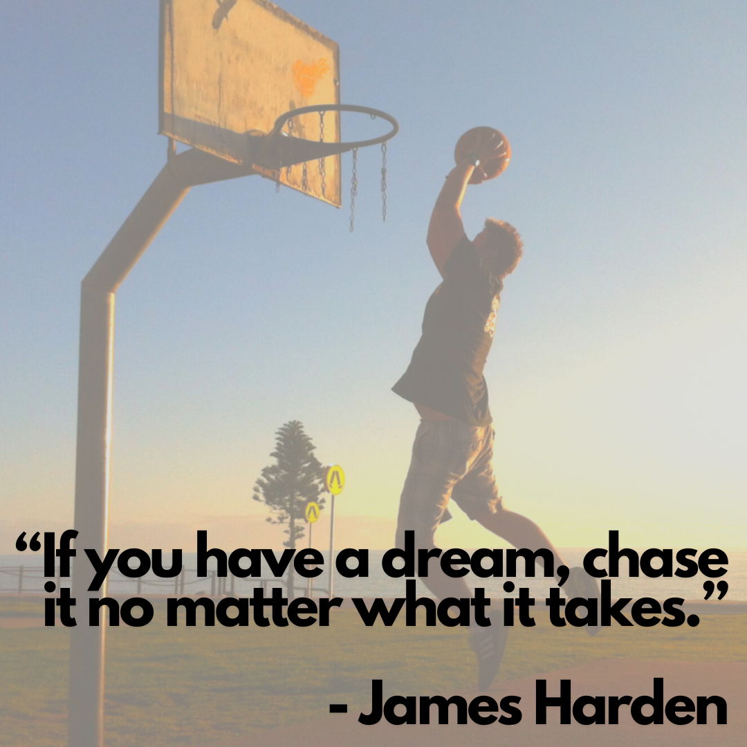 If you have a dream, chase it no matter what it takes - James Harden
