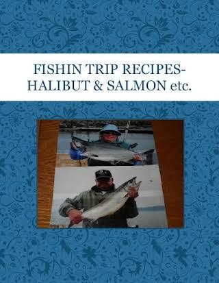 FISHIN TRIP RECIPES-HALIBUT & SALMON etc.