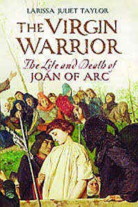 THE VIRGIN WARRIOR THE LIFE AND DEATH OF JOAN OF ARC