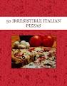 50 IRRESISTIBLE ITALIAN  PIZZAS