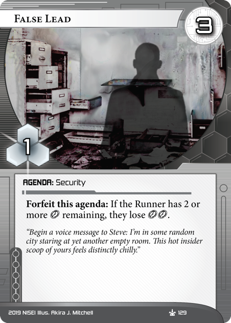 """False Lead  AGENDA: Security 3/1. Forfeit this agenda: If the Runner has 2 or more [click] remaining, they lose [click][click]. """"Begin a voice message to Steve: I'm in some random city staring at yet another empty room. This hot insider scoop of yours feels distinctly chilly."""" Illus. Akira J. Mitchell"""