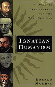 IGNATIAN HUMANISM A DYNAMIC SPIRITUALITY FOR THE TWENTY-FIRST CENTURY
