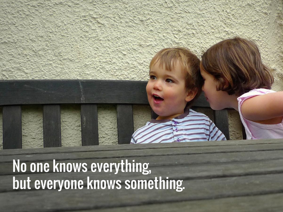 No one knows everything, but everyone knows something.