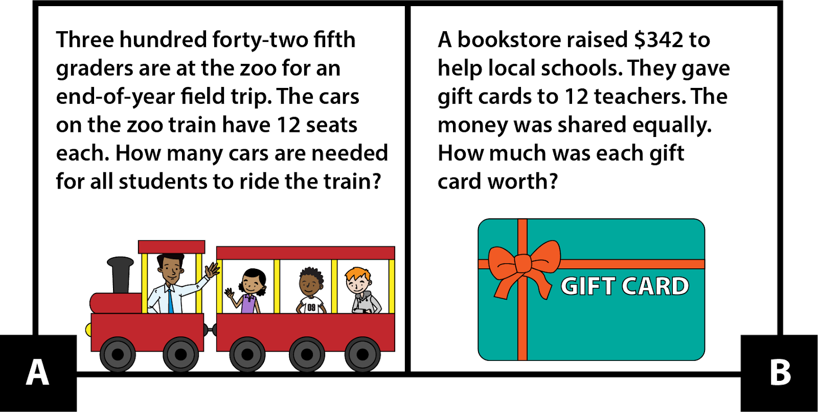 A: Three hundred forty-two fifth graders are at the zoo for an end-of-year field trip. The cars on the zoo train have 12 seats each. How many cars are needed for all students to ride the train? B: A bookstore raised $342 to help local schools. They gave gift cards to 12 teachers. The money was shared equally. How much was each gift card worth?