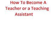 How to Become a Teacher or a Teaching Assistant