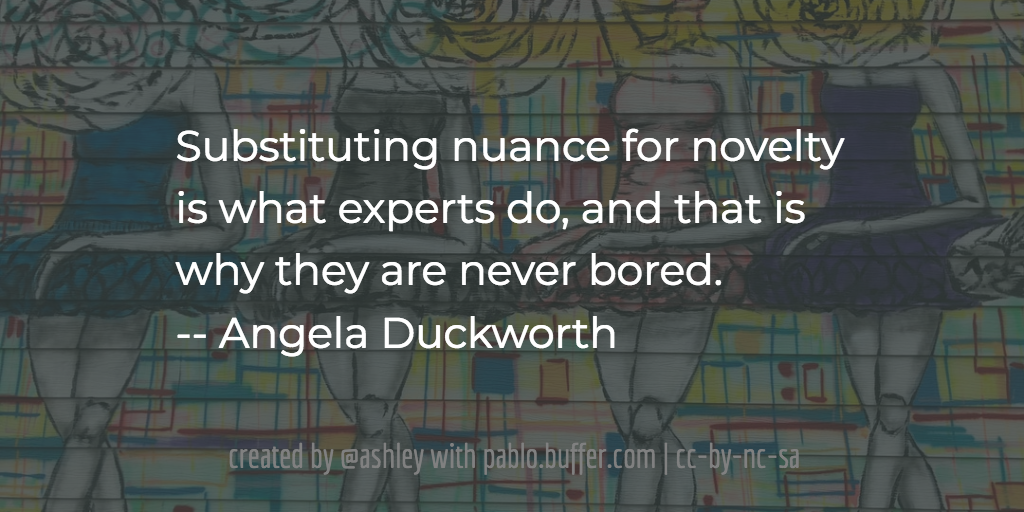 Substituting nuance for novelty is what experts do, and that is why they are never bored. -- Angela Duckworth