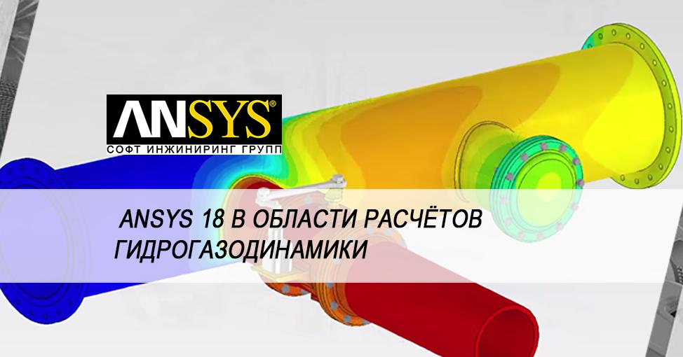 Новая версия ANSYS 18 делает решение задач гидрогазодинамики доступным для каждого инженера