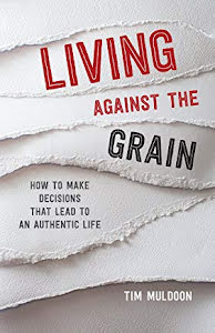 LIVING AGAINST THE GRAIN HOW TO MAKE DECISIONS THAT LEAD TO AN AUTHENTIC LIFE
