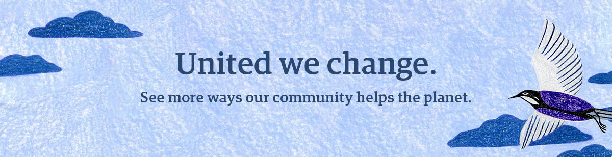 "Banner that reads: ""United we change. See more ways our community helps the planet."""