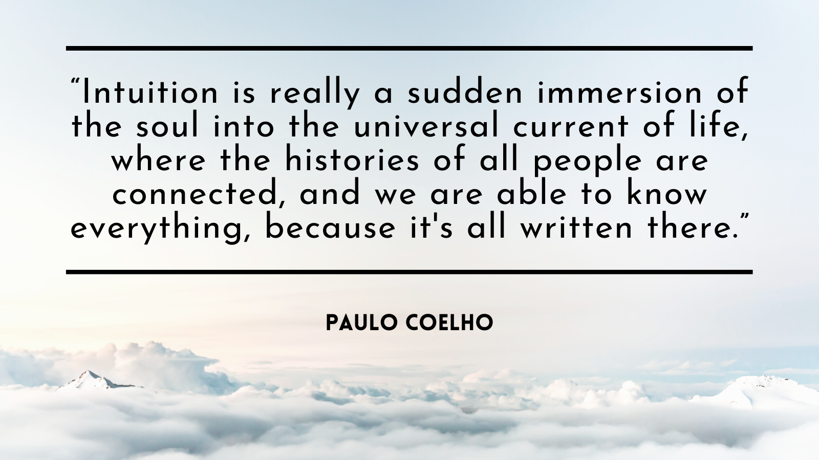 """""""Intuition is really a sudden immersion of the soul into the universal current of life, where the histories of all people are connected, and we are able to know everything, because it's all written there."""" -Paulo Coehlo"""