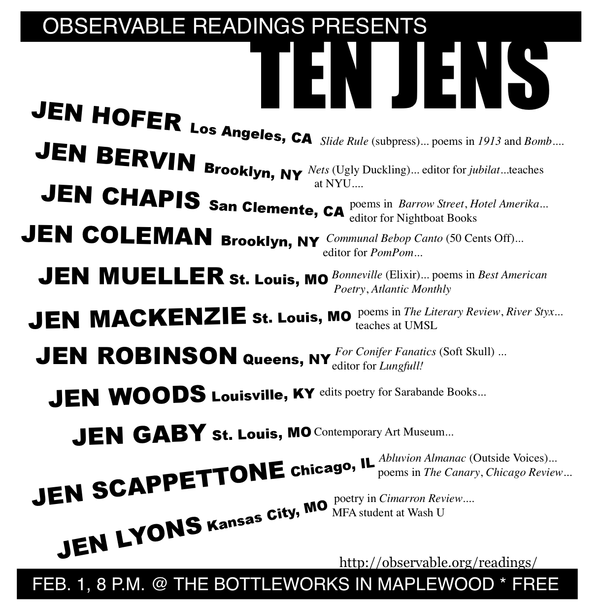 OBSERVABLE READING Maplewood Missouri February 1, 2007: Ten Jens - Hofer, Bervin, Chapis, Robinson, MacKenzie, Coleman, Woods, Scappettone, Gaby, Lyons, and Mueller<br /> <br />Jen Hofer's recent publications include Sin puertas visibles: An Anthology of Contemporary Poetry by Mexican Women (University of Pittsburgh Press, 2003) and slide rule (subpress, 2002). Her work can be found in recent issues of 1913, Bomb, Bombay Gin and Primary Writing.<br /> <br />Jen Bervin is the author of A Non-Breaking Space (uglyducklingpresse.org), Nets (Ugly Duckling Presse 2004) and Under What Is Not Under (Potes & Poets 2001),. Bervin is an editor of the literary journal, jubilat, and teaches at Pratt Institute and New York University.<br /> <br />Jen Chapis is author of the chapbook The Beekeeper's Departure (Backwards City 2007). Recipient of the Florida Review Editor's Prize and GSU Review Poetry Prize, she has published poems in The Iowa Review, McSweeney's, Quarterly West, Best New Poets, etc. Jen is an Editor with Nightboat Books (nightboat.org).<br /> <br />Jen Coleman is a poet in Brooklyn, NY and co-editor of PomPom magazine (pompompress.com). She's also co-author of the chapbook Communal Bebop Canto with CE Putnam and Allison Cobb.<br /> <br />Jen MacKenzie teaches literature and writing at UM St. Louis. Her work has appeared in a number of publications, among them The Literary Review, Feminist Studies, The Christian Science Monitor, Unitarian-Universalist Poets, and, locally, River Styx, Delmar, and Sou'wester.<br /> <br />Jen Robinson is the author of For Conifer Fanatics (Soft Skull, 1996) and the chapbooks What Solitary Ocean and Late Night Clanging (with artist Elizabeth Zechel). She serves as puzzle editor for Lungfull! magazine and makes her home in Queens, New York.<br /> <br />Jen Woods is a poet and short fiction writer from Louisville, Kentucky. She serves as an editorial and marketing assistant for Sarabande Books, an independent literary press (sarabandebooks.org).<br /> <br />Jen Gaby studied Creative Writing at University of Indiana and is a fierce advocate for the literary arts in St. Louis. During daylight hours, she serves as the public relations manager for the Contemporary Art Museum.<br /> <br />Jen Scappettone's Abluvion Almanac will be out imminently from Outside Voices. Poems, translations from Italian, and prose have appeared lately in Bay Poetics, P-Queue, The Canary, The Brooklyn Rail, Chicago Review, and other places. She lives in Chicago.<br /> <br />Jen Lyons is from Kansas City and is currently attending the Washington University MFA program; she has had a poem published in Cimarron Review.<br /> <br />Jen Mueller's new collection, Bonneville, comes out this spring from Elixir Books. She teaches poetry and fiction writing at McKendree College.