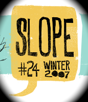 SLOPE ISSUE 24 Peter Henry Dara Wier Joshua Harmon Donald Revell Sandy Florian Christopher Kennedy Sean Dougherty Elizabeth Powell Kathleen Winter Robyn Art Timothy Liu Steve Langan Noelle Kocot Joe Fletcher Dawn-Michelle Baude