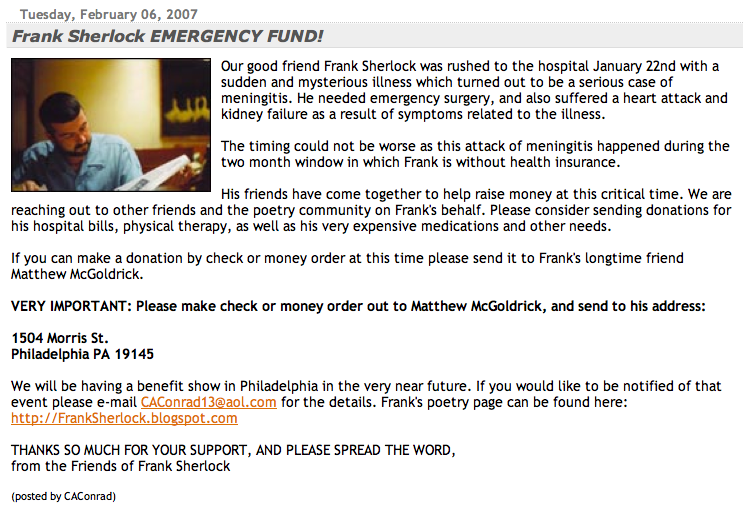 Frank Sherlock EMERGENCY FUND!  Our good friend Frank Sherlock was rushed to the hospital January 22nd with a sudden and mysterious illness which turned out to be a serious case of meningitis. He needed emergency surgery, and also suffered a heart attack and kidney failure as a result of symptoms related to the illness.<br /><br />The timing could not be worse as this attack of meningitis happened during the two month window in which Frank is without health insurance.<br /><br />His friends have come together to help raise money at this critical time. We are reaching out to other friends and the poetry community on Frank's behalf. Please consider sending donations for his hospital bills, physical therapy, as well as his very expensive medications and other needs.<br /><br />If you can make a donation by check or money order at this time please send it to Frank's longtime friend Matthew McGoldrick.<br /><br />VERY IMPORTANT: Please make check or money order out to Matthew McGoldrick, and send to his address:<br /><br />1504 Morris St.<br />Philadelphia PA 19145<br /><br />We will be having a benefit show in Philadelphia in the very near future. If you would like to be notified of that event please e-mail CAConrad13@aol.com for the details. Frank's poetry page can be found here: http://FrankSherlock.blogspot.com<br /><br />THANKS SO MUCH FOR YOUR SUPPORT, AND PLEASE SPREAD THE WORD,<br />from the Friends of Frank Sherlock