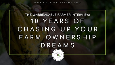 The Unbreakable Farmer Interview: 10 Years chasing up your farm ownership dreams