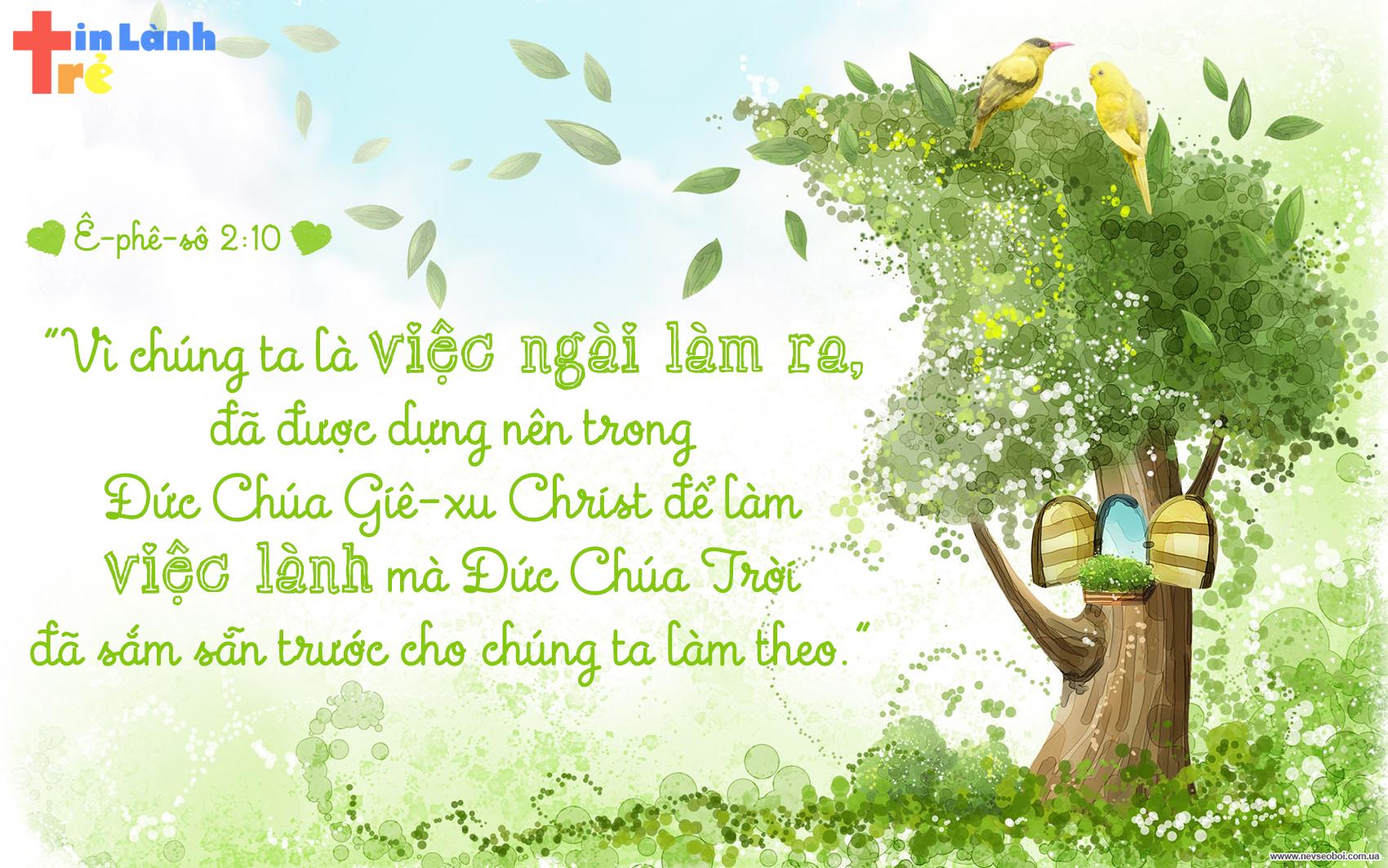 """""""Vì chúng ta là việc Ngài làm ra, đã được dựng nên trong Đức Chúa Giê-xu Christ để làm việc lành mà Đức Chúa Trời đã sắm sẵn trước cho chúng ta làm theo."""" – Ê-phê-sô 2:10"""