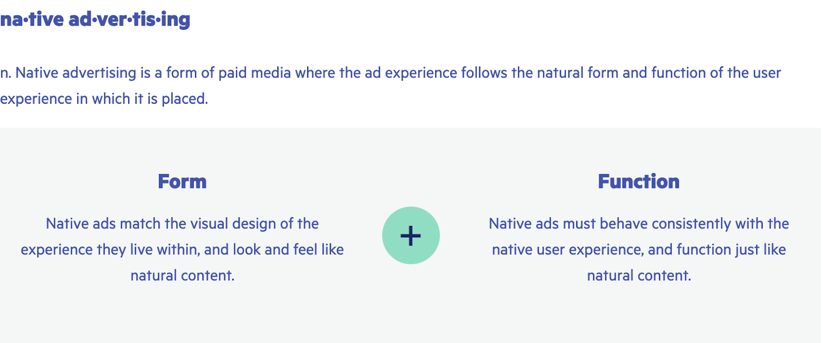 An image showing the definition of native advertising. It breaks the definition down into 2 parts: form, and function.Form = Native ads match the visual design of the experience they live within, and look and feel like natural content.Function = Native ads must behave consistently with the native user experience, and function just like natural content.The suggestion of this definition is that both definitions of form and function must exist simultaneously.