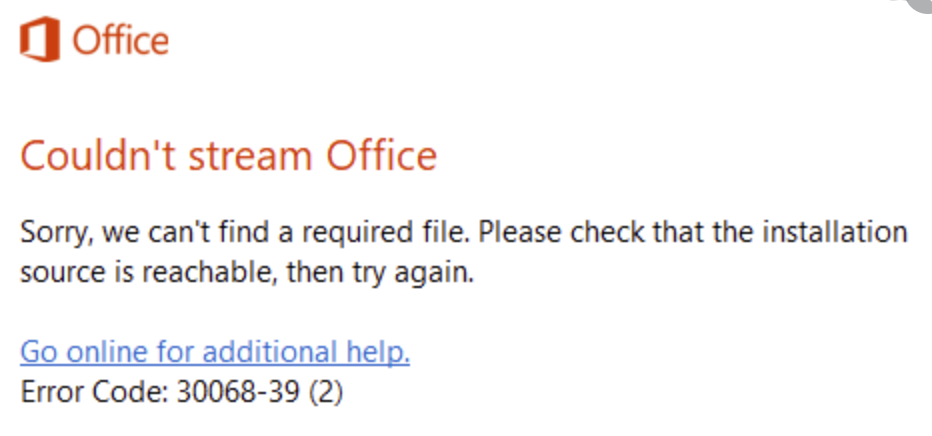 Couldn't stream Office. Sorry, we can't find a required file. Please check that the installation source is reachable, then try again. Go online for additional help. Error Code: 30068-39 (2)