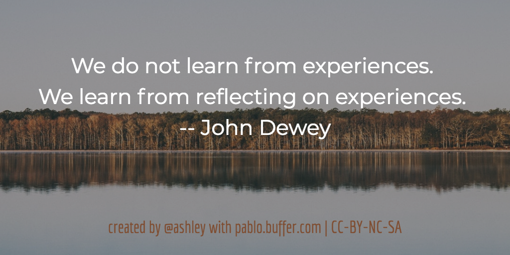 We do not learn from experiences. We learn from reflecting on experiences. -- John Dewey
